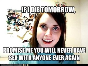 PROMISE ME YOU WILL NEVER HAVE SEX WITH ANYONE EVER AGAIN