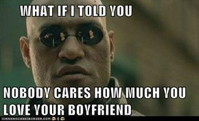 WHAT IF I TOLD YOU  NOBODY CARES HOW MUCH YOU LOVE YOUR BOYFRIEND
