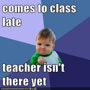 comes to class late  teacher isn't there yet