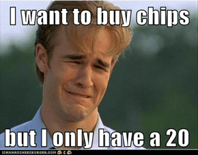 I want to buy chips  but I only have a 20