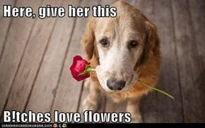 Here, give her this  B!tches love flowers