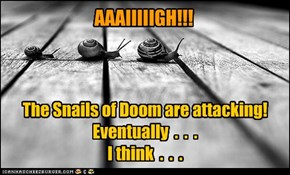 Could be they're just minding their own business. Hard to tell with the Snails of Doom sometimes.
