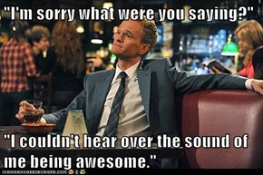 """I'm sorry what were you saying?""  ""I couldn't hear over the sound of me being awesome."""