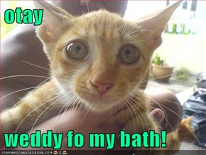 otay  weddy fo my bath!