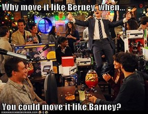 Why move it like Berney, when...  You could move it like Barney?