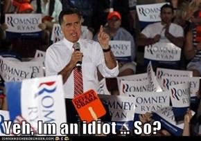 Yeh, Im an idiot … So?