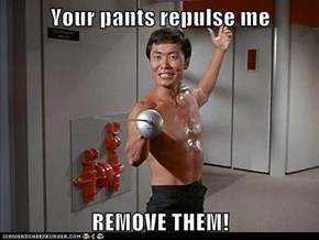 Your pants repulse me  REMOVE THEM!