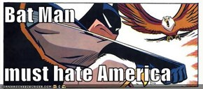 Bat Man   must hate America