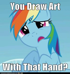 You Draw Art  With That Hand?