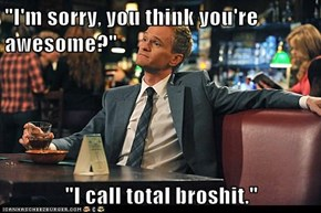 """I'm sorry, you think you're awesome?""  ""I call total broshit."""