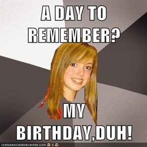 A DAY TO REMEMBER?  MY BIRTHDAY,DUH!