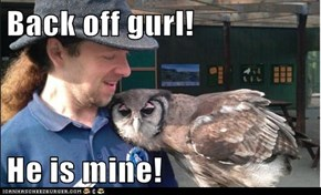 Back off gurl!  He is mine!