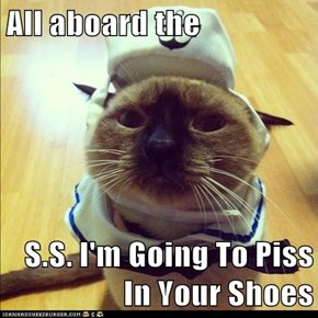 All aboard the  S.S. I'm Going To Piss In Your Shoes