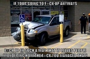 IF YOUR GOING TO F#CK UP ANYWAYS  F#CK UP IN SUCH A WAY THAT IT LEAVES PEOPLE WONDERING HOW THE F#CK YOU MANAGED THAT!
