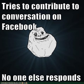 Tries to contribute to conversation on Facebook  No one else responds