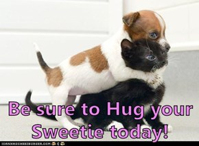 Be sure to Hug your Sweetie today!
