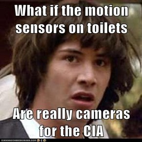 What if the motion sensors on toilets  Are really cameras for the CIA