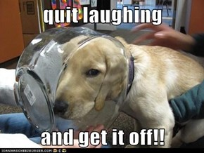 quit laughing   and get it off!!