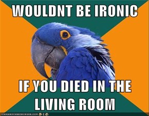 WOULDNT BE IRONIC  IF YOU DIED IN THE LIVING ROOM