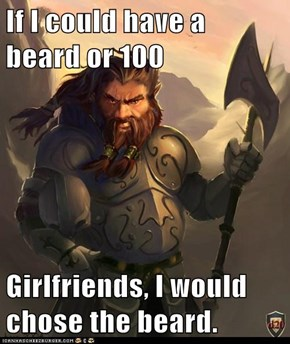 If I could have a beard or 100  Girlfriends, I would chose the beard.