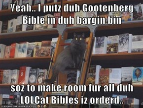 Yeah.. I putz duh Gootenberg Bible in duh bargin bin  soz to make room fur all duh LOLCat Bibles iz orderd..
