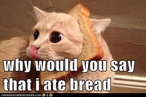 why would you say that i ate bread