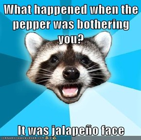What happened when the pepper was bothering you?  It was jalapeño face