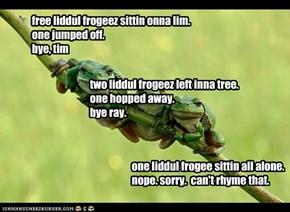 free liddul frogeez sittin onna lim. one jumped off. bye, tim
