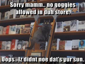 Sorry mamm.. no goggies allowed in duh store.  Oops.. Iz didnt noe dat's yur sun.