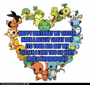 HAPPY BIRTHDAY MY SISTER HAVE A REALLY GREAT DAY ITS YOUR BIG DAY MY SISTER I LOVE YOU SO VERY MUCH XOXOXOXOXO