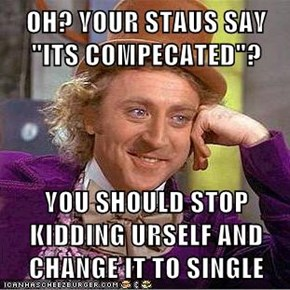 "OH? YOUR STAUS SAY ""ITS COMPECATED""?  YOU SHOULD STOP KIDDING URSELF AND CHANGE IT TO SINGLE"