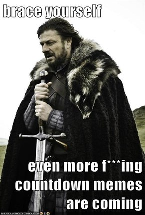 brace yourself  even more f***ing countdown memes are coming