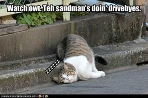 Watch owt. Teh sandman's doin' drivebyes.