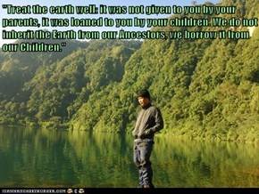 """Treat the earth well: it was not given to you by your parents, it was loaned to you by your children. We do not inherit the Earth from our Ancestors, we borrow it from our Children."""