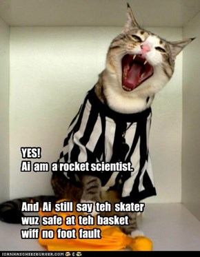 YES!  Ai  am  a rocket scientist.     And  Ai  still  say  teh  skater  wuz  safe  at  teh  basket   wiff  no  foot  fault