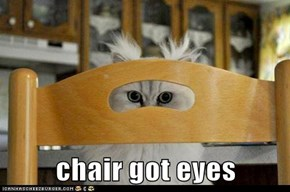 chair got eyes