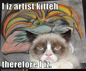 I iz artist kitteh  therefore I iz.