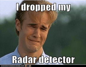 I dropped my  Radar detector