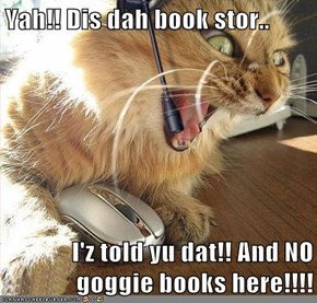 Yah!! Dis dah book stor..  I'z told yu dat!! And NO goggie books here!!!!