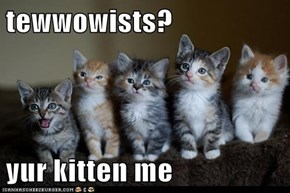 tewwowists?  yur kitten me