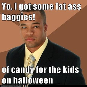 Yo, i got some fat ass baggies!  of candy for the kids on halloween