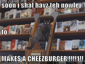 soon i shal havz teh nowlej to... MAKES A CHEEZBURGER !!!!1!!