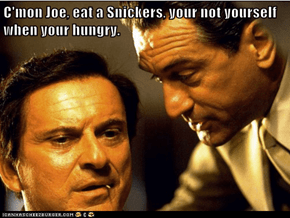 C'mon Joe, eat a Snickers, your not yourself when your hungry.