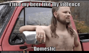 I like my beer like my violence  Domestic