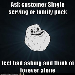 Ask customer Single serving or family pack   feel bad asking and think of forever alone
