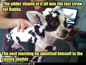 The udder shame of it all was the last straw for Bubba.