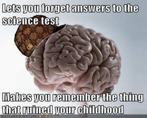 Lets you forget answers to the science test  Makes you remember the thing that ruined your childhood