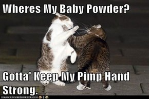 Wheres My Baby Powder?  Gotta' Keep My Pimp Hand Strong.