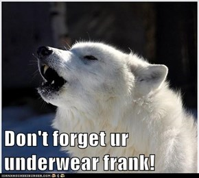 Don't forget ur underwear frank!