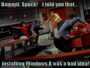 Dammit, Spock!    I told you that...  installing Windows 8 was a bad idea!